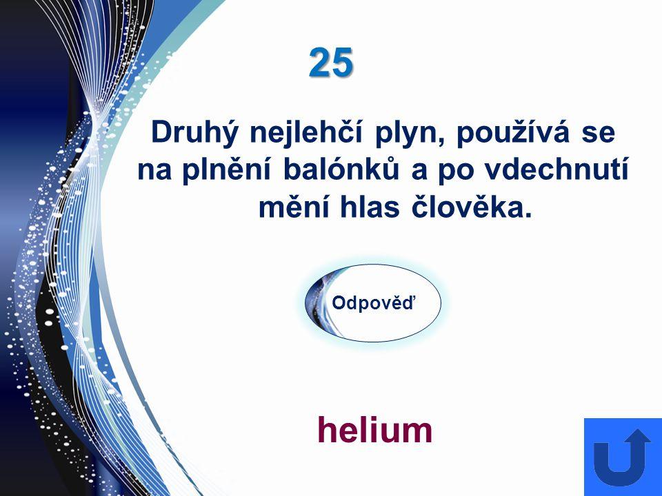 25 Odpověď helium Druhý nejlehčí plyn, používá se na plnění balónků a po vdechnutí mění hlas člověka.