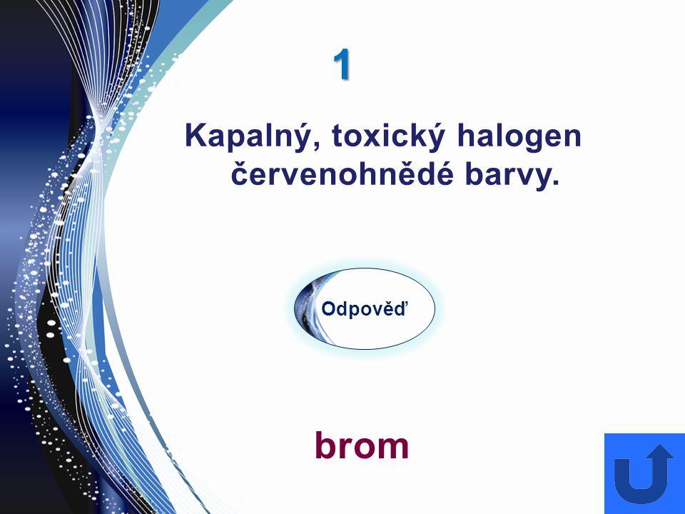 1 Kapalný, toxický halogen červenohnědé barvy. Odpověď brom