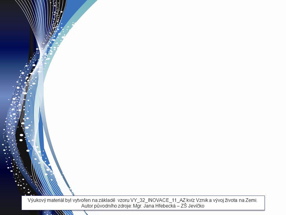 Výukový materiál byl vytvořen na základě vzoru VY_32_INOVACE_11_AZ kvíz Vznik a vývoj života na Zemi. Autor původního zdroje: Mgr. Jana Hřebecká – ZŠ