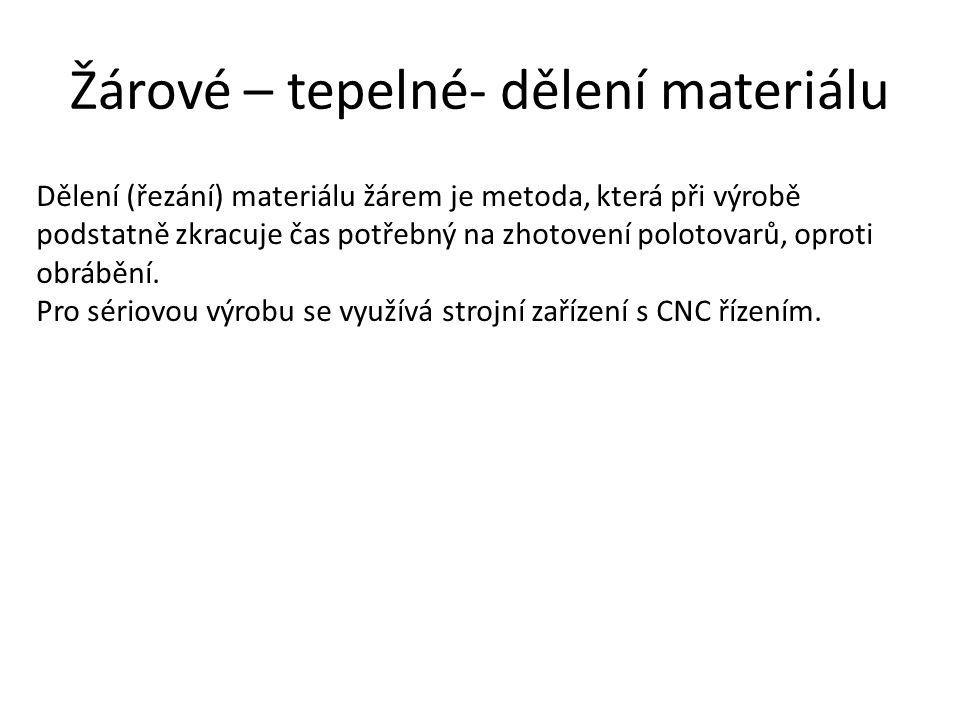Žárové – tepelné- dělení materiálu Dělení (řezání) materiálu žárem je metoda, která při výrobě podstatně zkracuje čas potřebný na zhotovení polotovarů