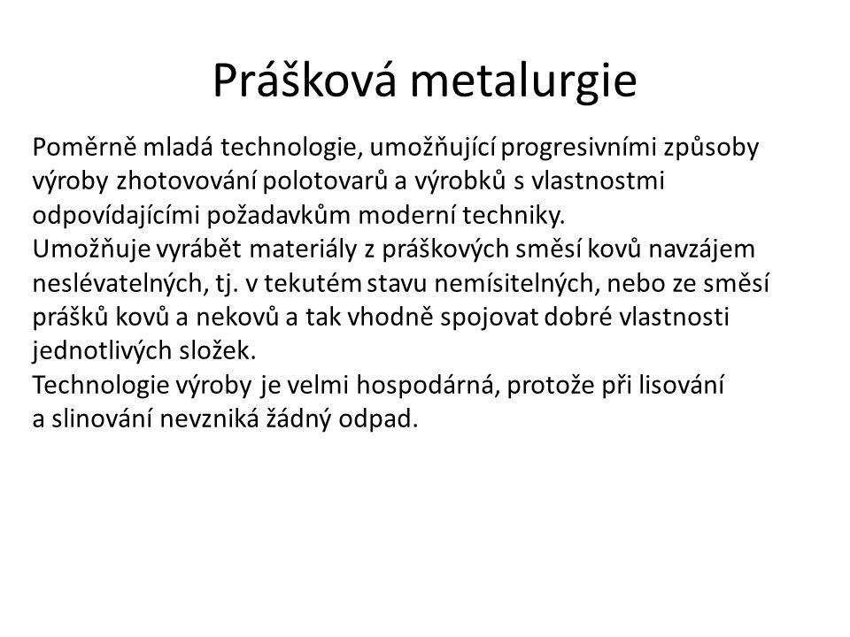 Prášková metalurgie Poměrně mladá technologie, umožňující progresivními způsoby výroby zhotovování polotovarů a výrobků s vlastnostmi odpovídajícími p