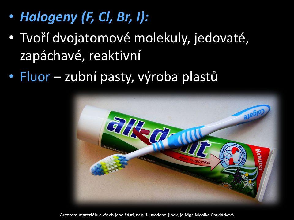 Halogeny (F, Cl, Br, I): Tvoří dvojatomové molekuly, jedovaté, zapáchavé, reaktivní Fluor – zubní pasty, výroba plastů Autorem materiálu a všech jeho částí, není-li uvedeno jinak, je Mgr.