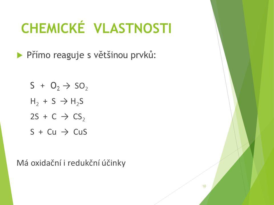 CHEMICKÉ VLASTNOSTI  Přímo reaguje s většinou prvků: S + O 2 → SO 2 H 2 + S → H 2 S 2S + C → CS 2 S + Cu → CuS Má oxidační i redukční účinky 10