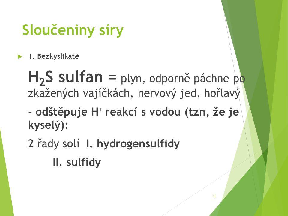 Sloučeniny síry  1. Bezkyslíkaté H 2 S sulfan = plyn, odporně páchne po zkažených vajíčkách, nervový jed, hořlavý - odštěpuje H + reakcí s vodou (tzn