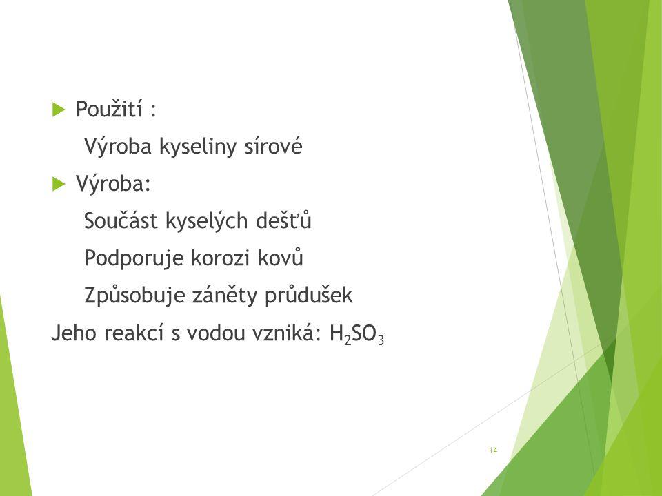  Použití : Výroba kyseliny sírové  Výroba: Součást kyselých dešťů Podporuje korozi kovů Způsobuje záněty průdušek Jeho reakcí s vodou vzniká: H 2 SO