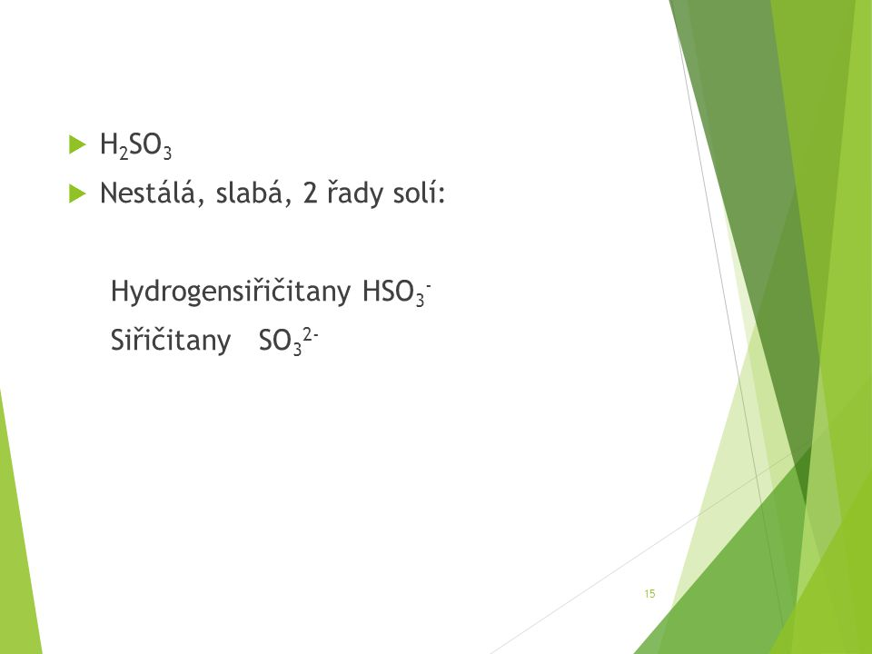  H 2 SO 3  Nestálá, slabá, 2 řady solí: Hydrogensiřičitany HSO 3 - Siřičitany SO 3 2- 15