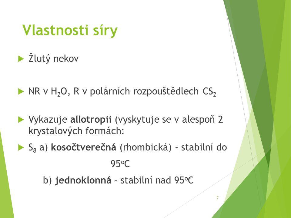 Molekula síry  Tvoří ji 8 atomů = S 8  Atomy jsou uspořádány do kruhu, lomeně  Zahřátím se kruhové molekuly S 8 štěpí a spojují v dlouhé řetězce (navenek ztmavne)  Prudkým ochlazením získáme beztvarou plastickou síru (může být vytažena do dlouhých vláken, ale je nestabilní)  Ochlazením sirných par vzniká sirný květ (žlutý prášek) 8