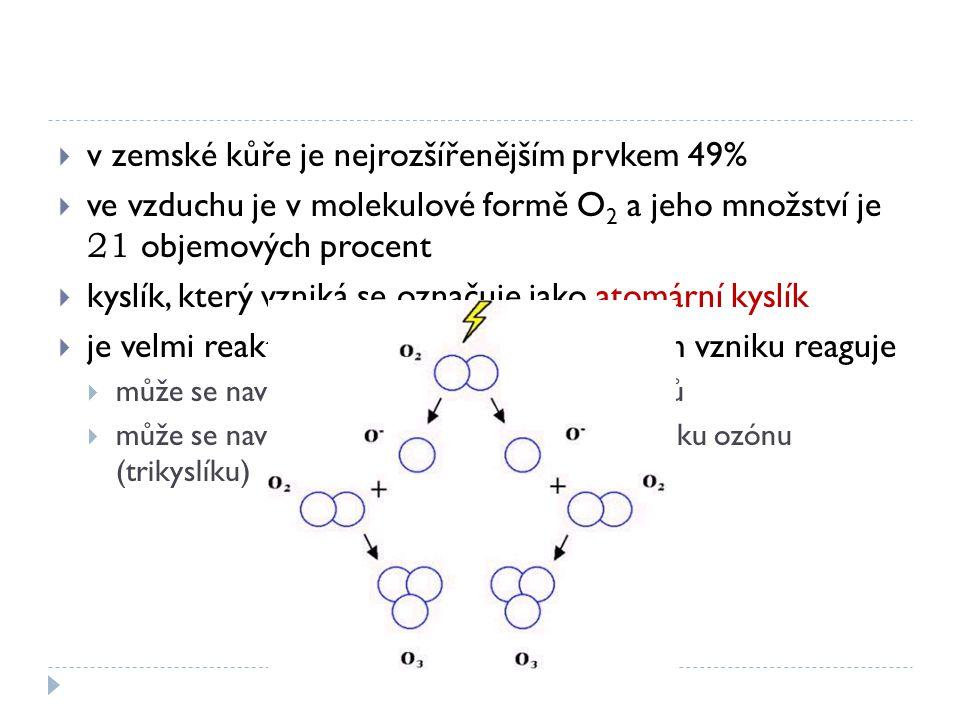  v zemské kůře je nejrozšířenějším prvkem 49%  ve vzduchu je v molekulové formě O 2 a jeho množství je 21 objemových procent  kyslík, který vzniká