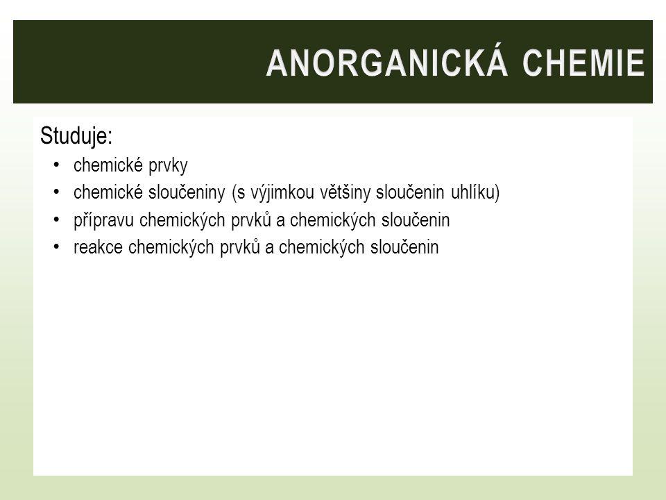 Studuje: chemické prvky chemické sloučeniny (s výjimkou většiny sloučenin uhlíku) přípravu chemických prvků a chemických sloučenin reakce chemických p