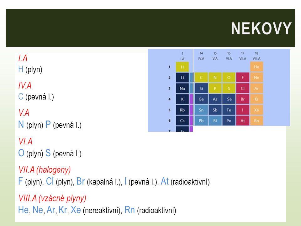 I.A H (plyn) IV.A C (pevná l.) V.A N (plyn) P (pevná l.) VI.A O (plyn) S (pevná l.) VII.A (halogeny) F (plyn), Cl (plyn), Br (kapalná l.), I (pevná l.