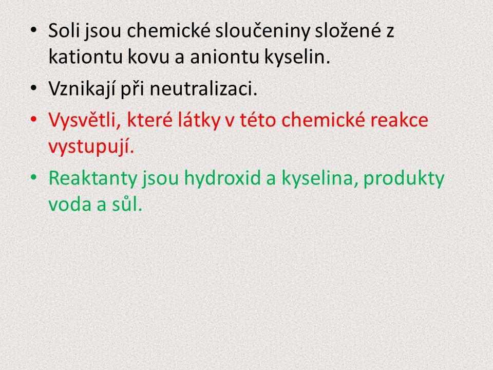 Soli jsou chemické sloučeniny složené z kationtu kovu a aniontu kyselin. Vznikají při neutralizaci. Vysvětli, které látky v této chemické reakce vystu