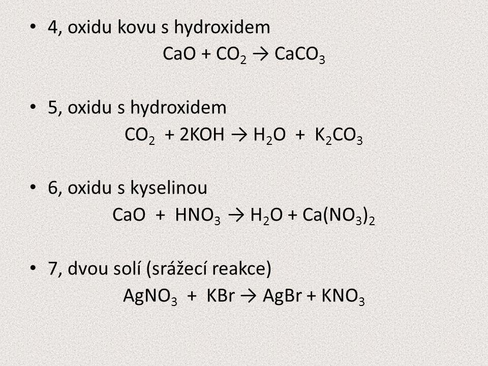4, oxidu kovu s hydroxidem CaO + CO 2 → CaCO 3 5, oxidu s hydroxidem CO 2 + 2KOH → H 2 O + K 2 CO 3 6, oxidu s kyselinou CaO + HNO 3 → H 2 O + Ca(NO 3 ) 2 7, dvou solí (srážecí reakce) AgNO 3 + KBr → AgBr + KNO 3