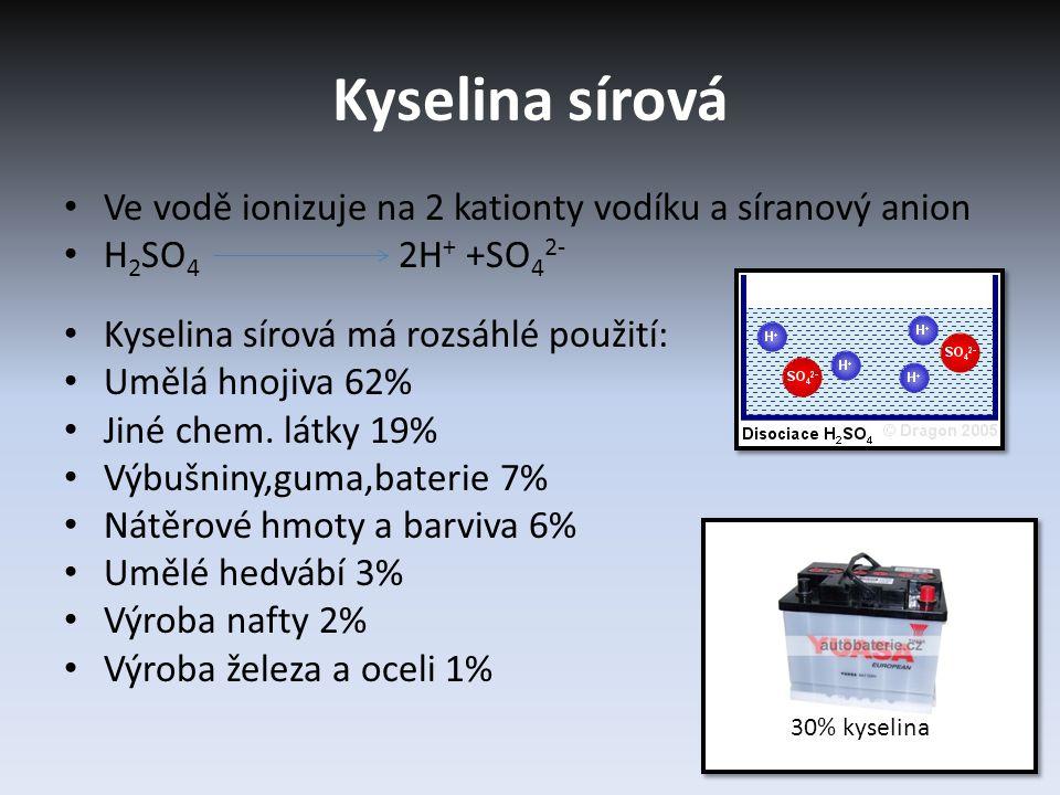 Kyselina sírová Ve vodě ionizuje na 2 kationty vodíku a síranový anion H 2 SO 4 2H + +SO 4 2- Kyselina sírová má rozsáhlé použití: Umělá hnojiva 62% Jiné chem.