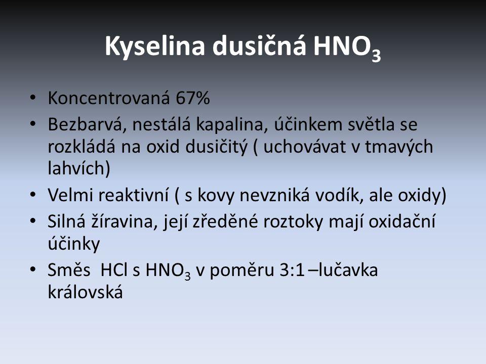 Kyselina dusičná HNO 3 Koncentrovaná 67% Bezbarvá, nestálá kapalina, účinkem světla se rozkládá na oxid dusičitý ( uchovávat v tmavých lahvích) Velmi reaktivní ( s kovy nevzniká vodík, ale oxidy) Silná žíravina, její zředěné roztoky mají oxidační účinky Směs HCl s HNO 3 v poměru 3:1 –lučavka královská