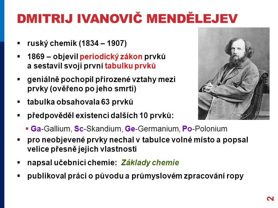 DMITRIJ IVANOVIČ MENDĚLEJEV 2  ruský chemik (1834 – 1907)  1869 – objevil periodický zákon prvků a sestavil svoji první tabulku prvků  geniálně pochopil přirozené vztahy mezi prvky (ověřeno po jeho smrti)  tabulka obsahovala 63 prvků  předpověděl existenci dalších 10 prvků:  Ga-Gallium, Sc-Skandium, Ge-Germanium, Po-Polonium  pro neobjevené prvky nechal v tabulce volné místo a popsal velice přesně jejich vlastnosti  napsal učebnici chemie: Základy chemie  publikoval práci o původu a průmyslovém zpracování ropy