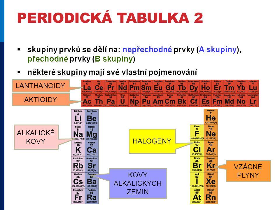 PERIODICKÁ TABULKA 2  skupiny prvků se dělí na: nepřechodné prvky (A skupiny), přechodné prvky (B skupiny)  některé skupiny mají své vlastní pojmenování ALKALICKÉ KOVY KOVY ALKALICKÝCH ZEMIN HALOGENY VZÁCNÉ PLYNY LANTHANOIDY AKTIOIDY