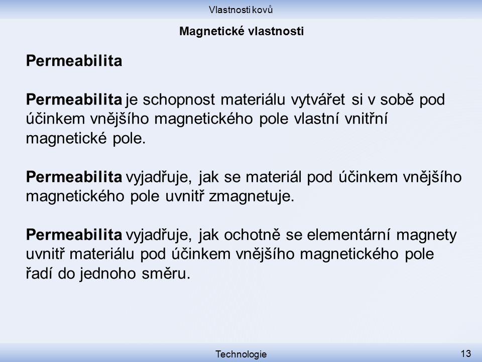 Vlastnosti kovů Technologie 13 Permeabilita Permeabilita je schopnost materiálu vytvářet si v sobě pod účinkem vnějšího magnetického pole vlastní vnit