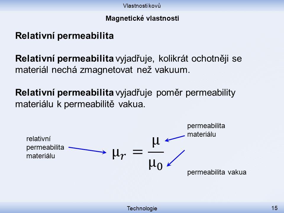 Vlastnosti kovů Technologie 15 Relativní permeabilita Relativní permeabilita vyjadřuje, kolikrát ochotněji se materiál nechá zmagnetovat než vakuum. R
