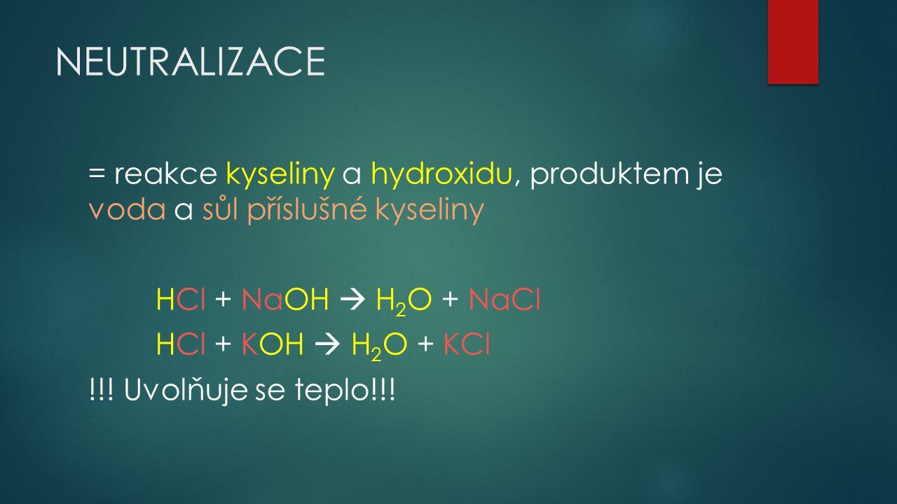 NEUTRALIZACE = reakce kyseliny a hydroxidu, produktem je voda a sůl příslušné kyseliny HCl + NaOH  H 2 O + NaCl HCl + KOH  H 2 O + KCl !!! Uvolňuje