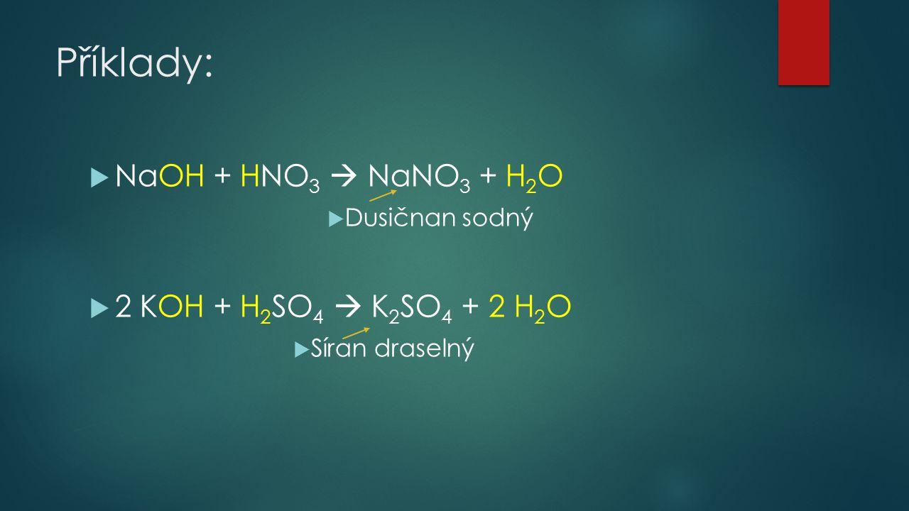 Příklady:  NaOH + HNO 3  NaNO 3 + H 2 O  Dusičnan sodný  2 KOH + H 2 SO 4  K 2 SO 4 + 2 H 2 O  Síran draselný