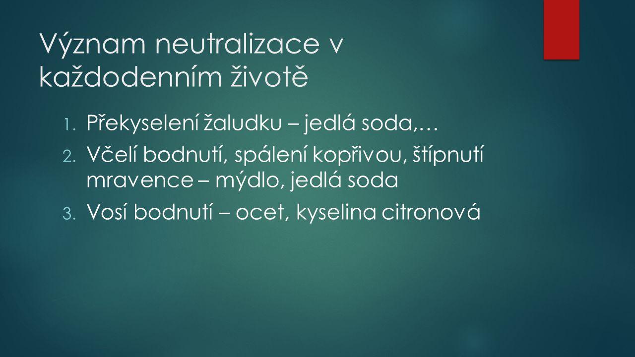 Význam neutralizace v každodenním životě 1. Překyselení žaludku – jedlá soda,… 2. Včelí bodnutí, spálení kopřivou, štípnutí mravence – mýdlo, jedlá so