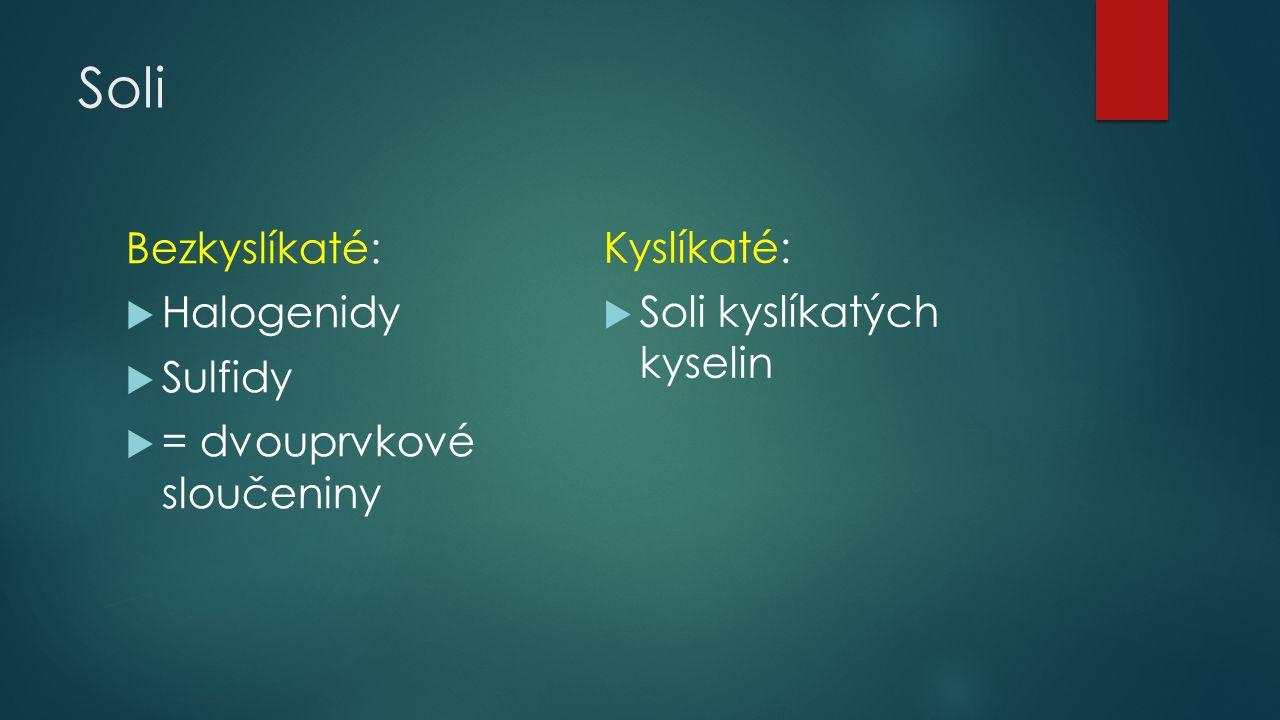 Soli Bezkyslíkaté:  Halogenidy  Sulfidy  = dvouprvkové sloučeniny Kyslíkaté:  Soli kyslíkatých kyselin