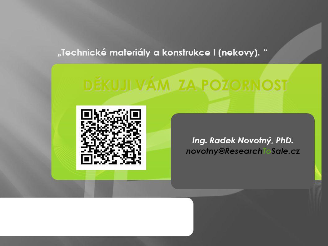 """""""Technické materiály a konstrukce I (nekovy). """" DĚKUJI VÁM ZA POZORNOST Ing. Radek Novotný, PhD. novotny@ResearchToSale.cz"""