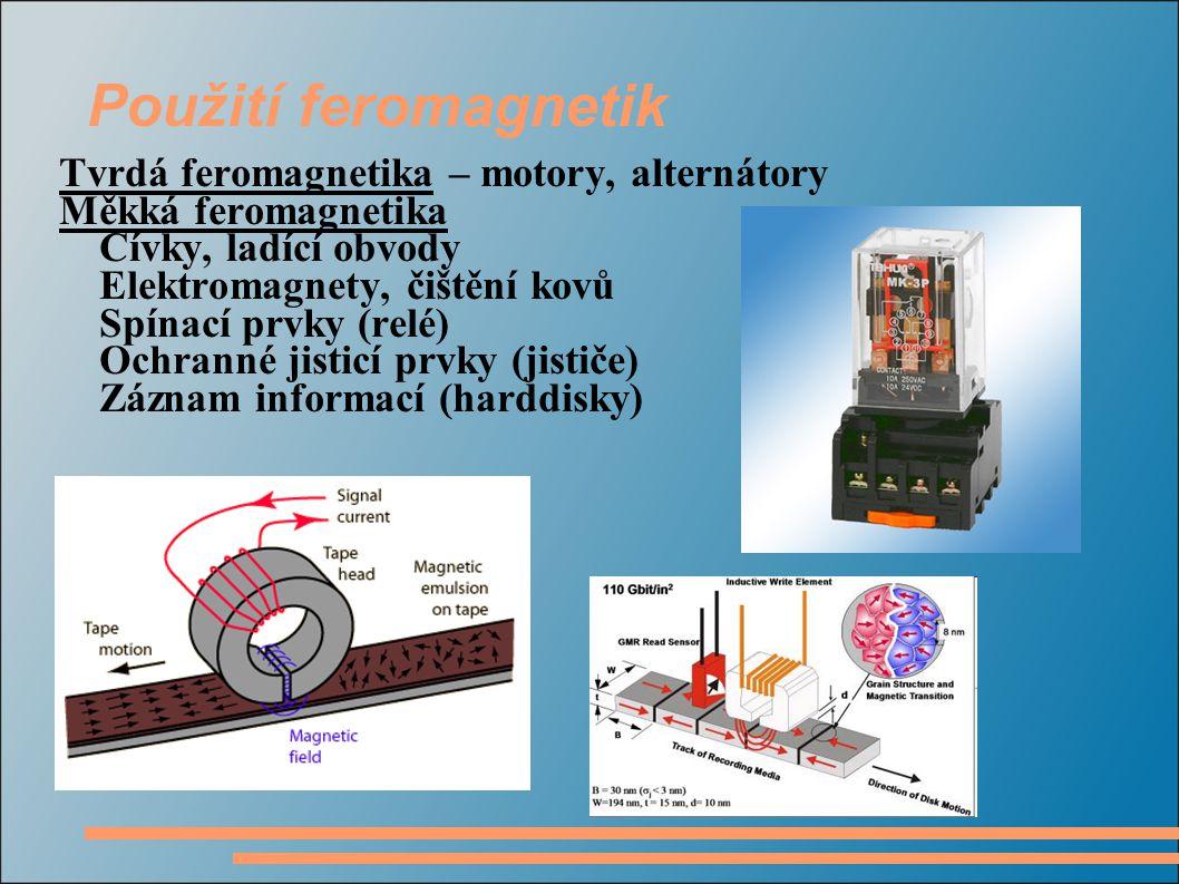 Použití feromagnetik Tvrdá feromagnetika – motory, alternátory Měkká feromagnetika Cívky, ladící obvody Elektromagnety, čištění kovů Spínací prvky (relé) Ochranné jisticí prvky (jističe) Záznam informací (harddisky)