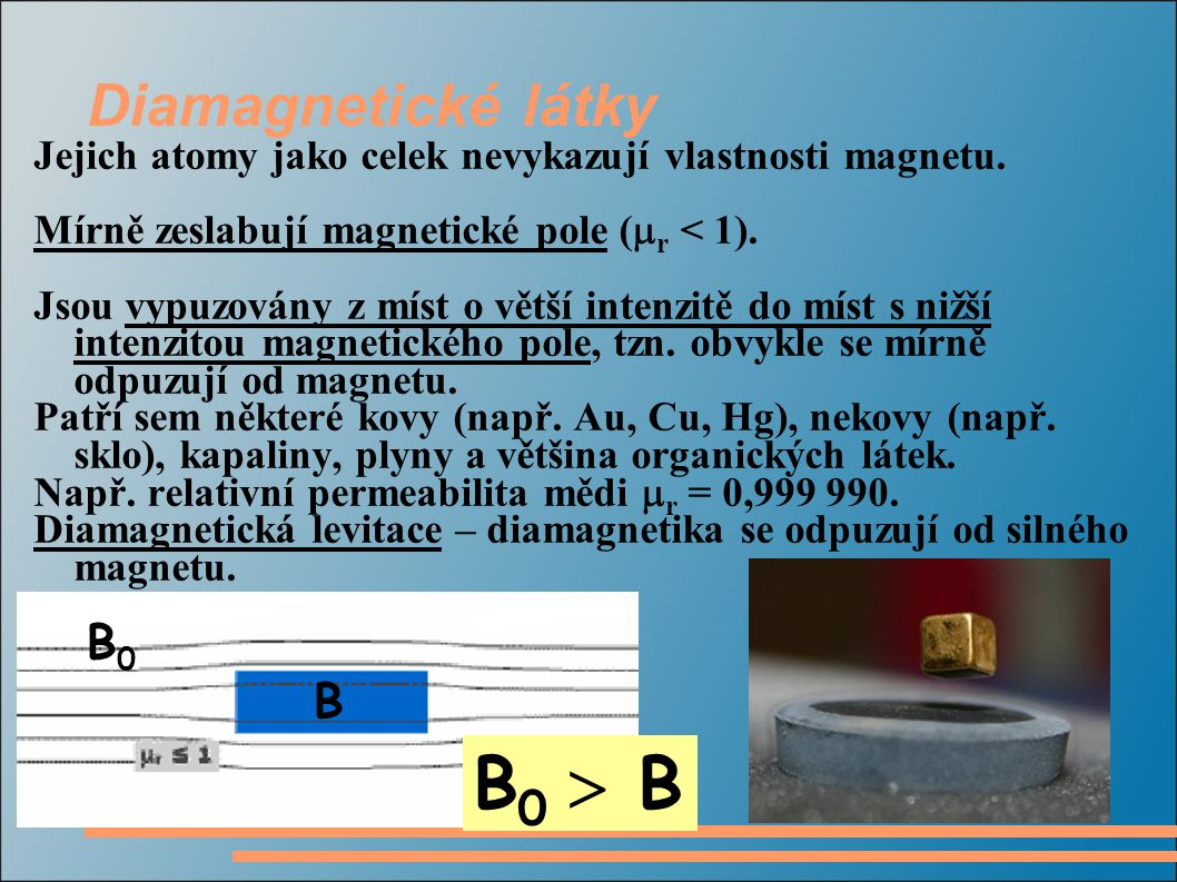 Diamagnetické látky Jejich atomy jako celek nevykazují vlastnosti magnetu. Mírně zeslabují magnetické pole (  r < 1). Jsou vypuzovány z míst o větší