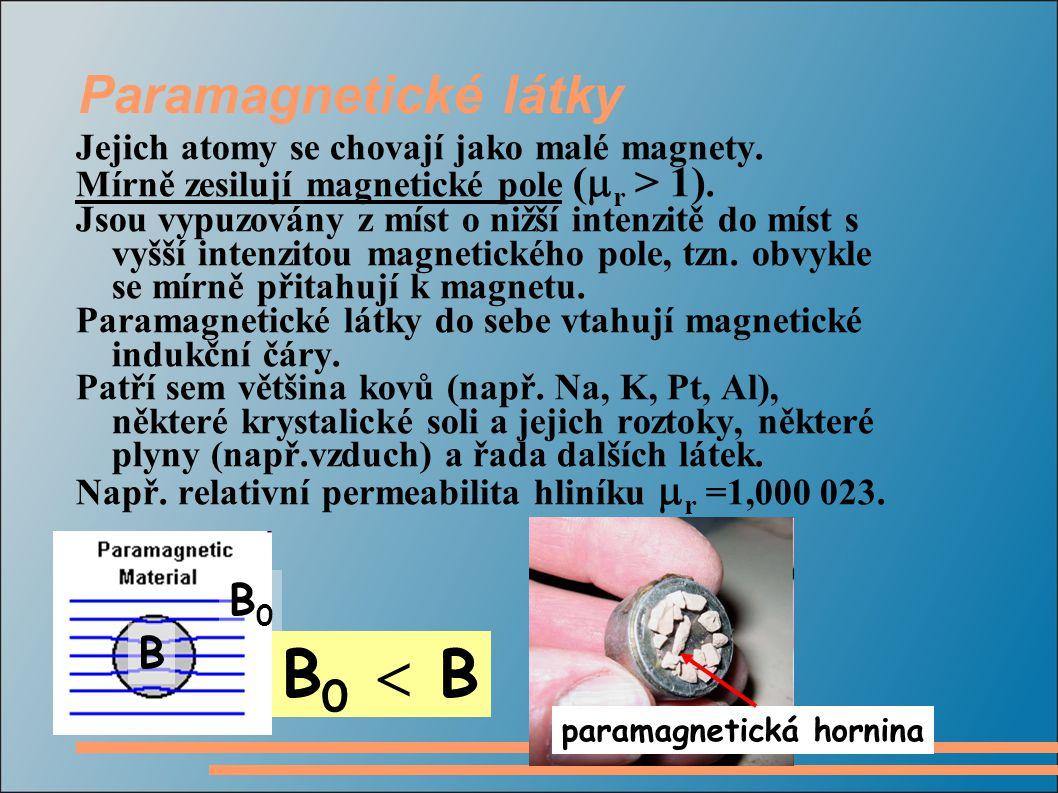 Paramagnetické látky Jejich atomy se chovají jako malé magnety. Mírně zesilují magnetické pole (  r > 1). Jsou vypuzovány z míst o nižší intenzitě do