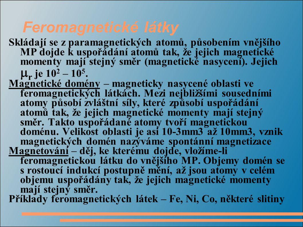 Feromagnetické látky Skládají se z paramagnetických atomů, působením vnějšího MP dojde k uspořádání atomů tak, že jejich magnetické momenty mají stejný směr (magnetické nasycení).