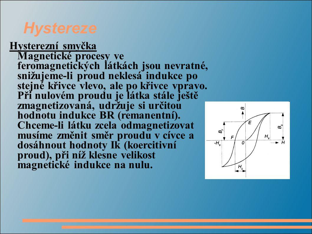 Hystereze Hysterezní smyčka Magnetické procesy ve feromagnetických látkách jsou nevratné, snižujeme-li proud neklesá indukce po stejné křivce vlevo, ale po křivce vpravo.