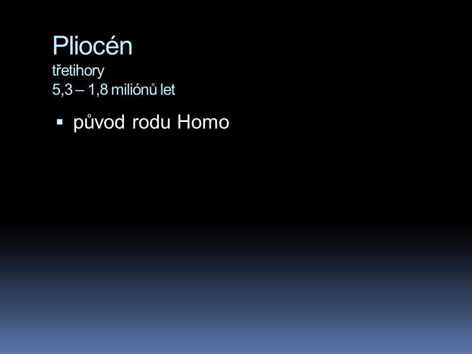 Pliocén třetihory 5,3 – 1,8 miliónů let  původ rodu Homo
