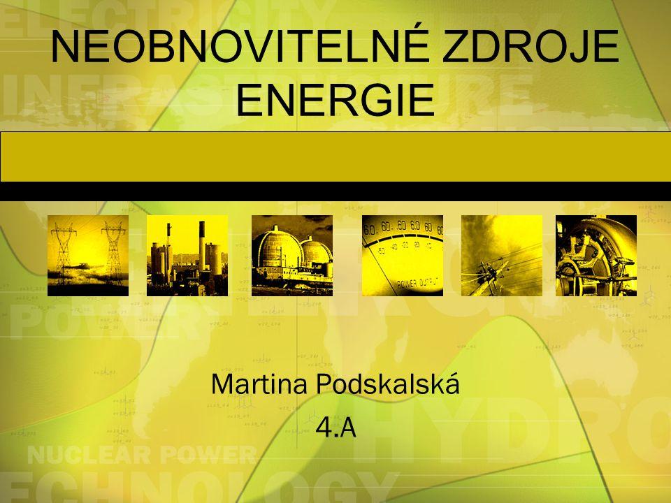 NEOBNOVITELNÉ ZDROJE ENERGIE Martina Podskalská 4.A