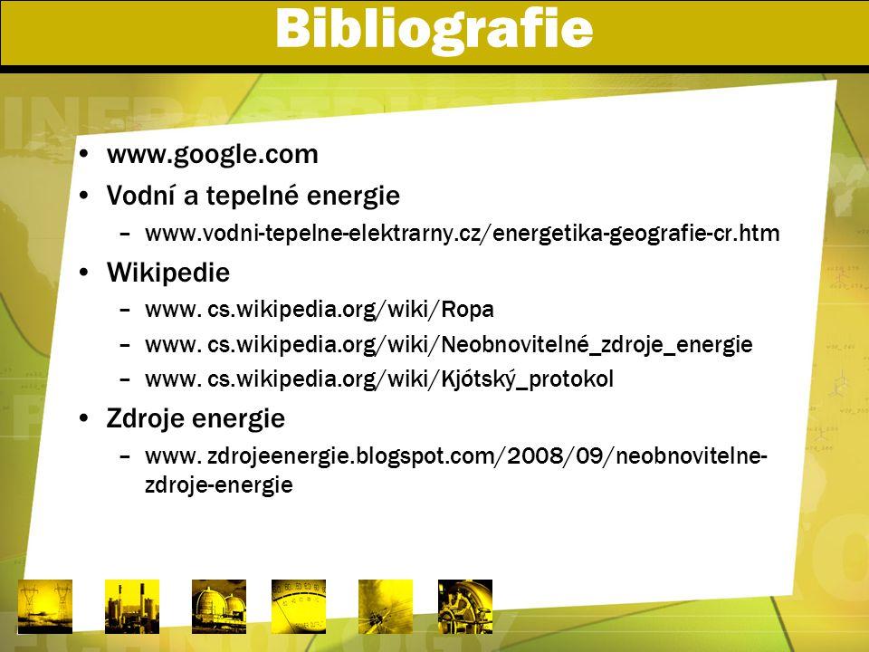 Bibliografie www.google.com Vodní a tepelné energie –www.vodni-tepelne-elektrarny.cz/energetika-geografie-cr.htm Wikipedie –www. cs.wikipedia.org/wiki