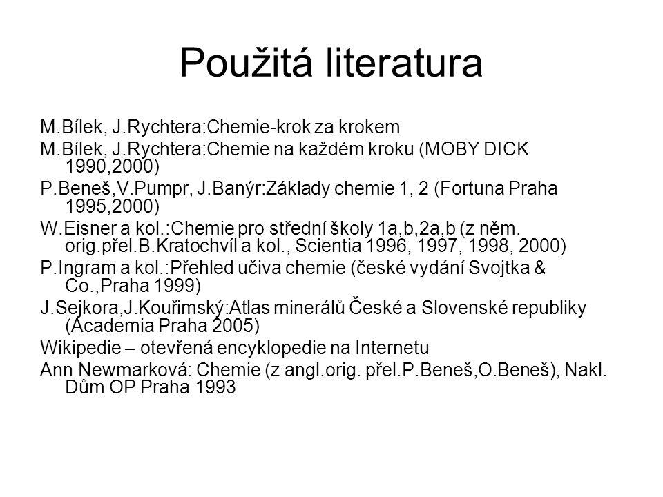 Použitá literatura M.Bílek, J.Rychtera:Chemie-krok za krokem M.Bílek, J.Rychtera:Chemie na každém kroku (MOBY DICK 1990,2000) P.Beneš,V.Pumpr, J.Banýr