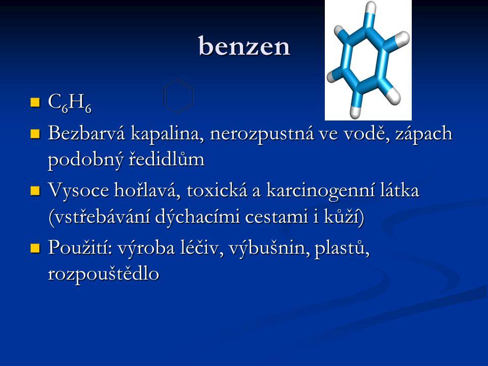 benzen C 6 H 6 C 6 H 6 Bezbarvá kapalina, nerozpustná ve vodě, zápach podobný ředidlům Bezbarvá kapalina, nerozpustná ve vodě, zápach podobný ředidlům