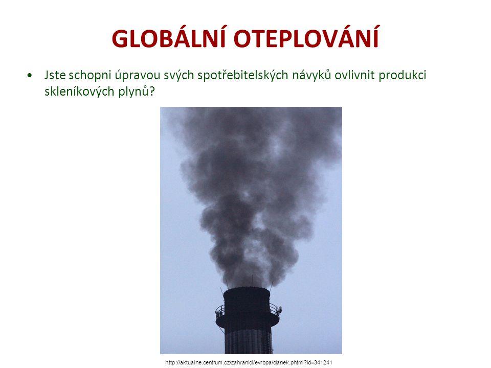 GLOBÁLNÍ OTEPLOVÁNÍ Jste schopni úpravou svých spotřebitelských návyků ovlivnit produkci skleníkových plynů? http://aktualne.centrum.cz/zahranici/evro