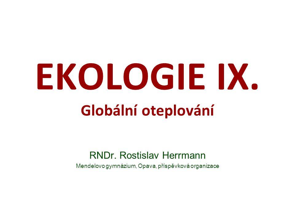 EKOLOGIE IX. Globální oteplování RNDr. Rostislav Herrmann Mendelovo gymnázium, Opava, příspěvková organizace