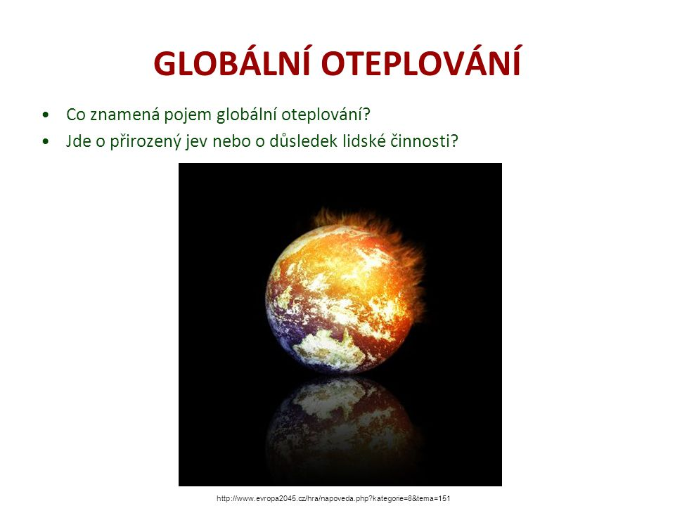 GLOBÁLNÍ OTEPLOVÁNÍ Co znamená pojem globální oteplování? Jde o přirozený jev nebo o důsledek lidské činnosti? http://www.evropa2045.cz/hra/napoveda.p