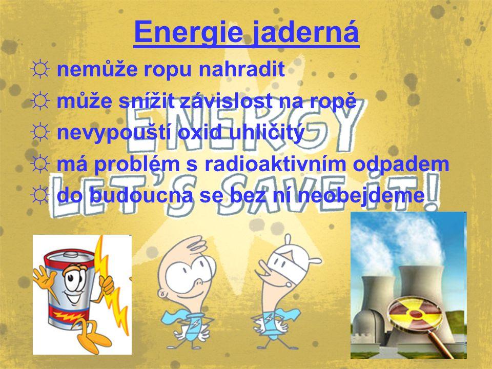 Energie jaderná ☼ nemůže ropu nahradit ☼ může snížit závislost na ropě ☼ nevypouští oxid uhličitý ☼ má problém s radioaktivním odpadem ☼ do budoucna s