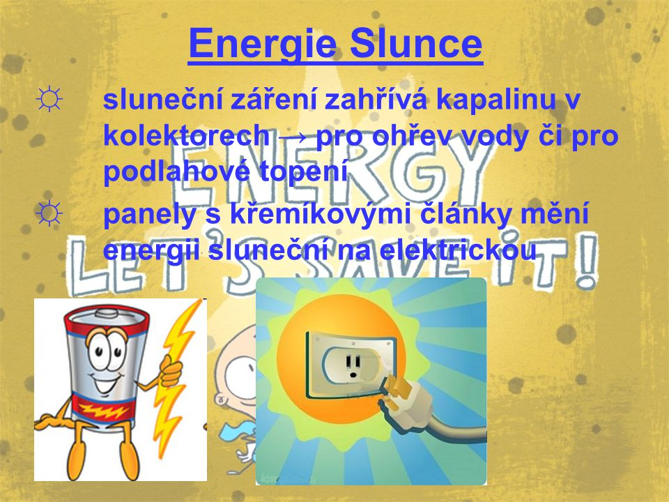 Energie Slunce ☼ sluneční záření zahřívá kapalinu v kolektorech → pro ohřev vody či pro podlahové topení ☼ panely s křemíkovými články mění energii sl