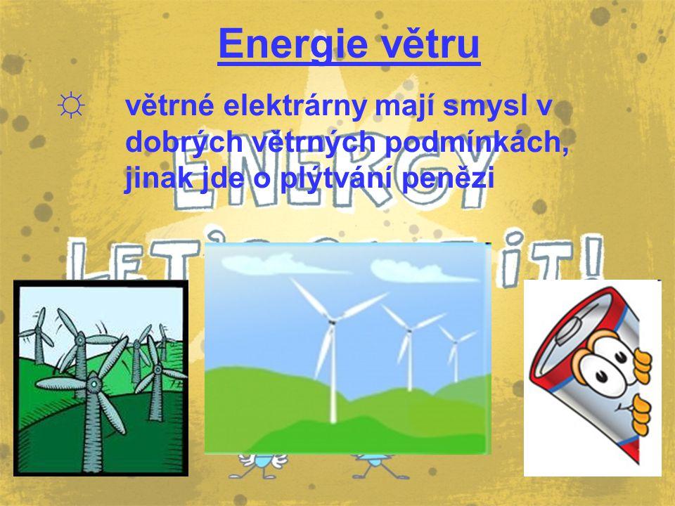 Energie větru ☼ větrné elektrárny mají smysl v dobrých větrných podmínkách, jinak jde o plýtvání penězi