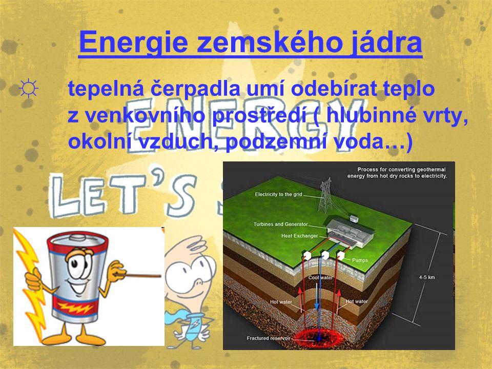 Energie zemského jádra ☼t☼tepelná čerpadla umí odebírat teplo z venkovního prostředí ( hlubinné vrty, okolní vzduch, podzemní voda…)