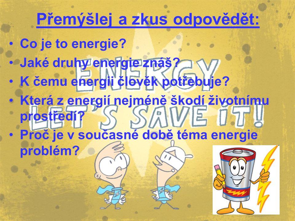 Přemýšlej a zkus odpovědět: Co je to energie? Jaké druhy energie znáš? K čemu energii člověk potřebuje? Která z energií nejméně škodí životnímu prostř