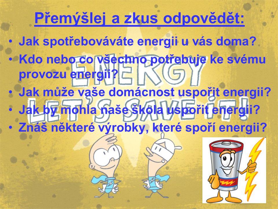Přemýšlej a zkus odpovědět: Jak spotřebováváte energii u vás doma? Kdo nebo co všechno potřebuje ke svému provozu energii? Jak může vaše domácnost usp