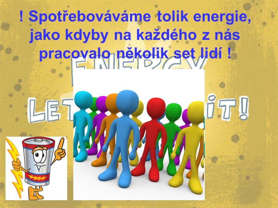 ! Spotřebováváme tolik energie, jako kdyby na každého z nás pracovalo několik set lidí !