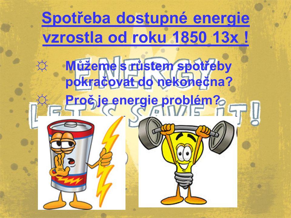 Spotřeba dostupné energie vzrostla od roku 1850 13x ! ☼ Můžeme s růstem spotřeby pokračovat do nekonečna? ☼ Proč je energie problém?