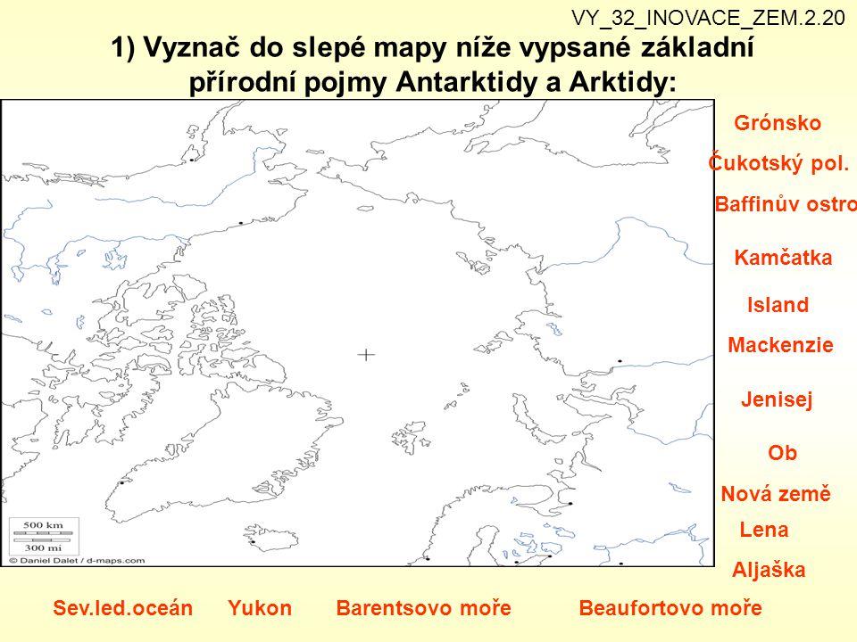 1) Vyznač do slepé mapy níže vypsané základní přírodní pojmy Antarktidy a Arktidy: Grónsko Čukotský pol. Baffinův ostrov Kamčatka Island Yukon Mackenz