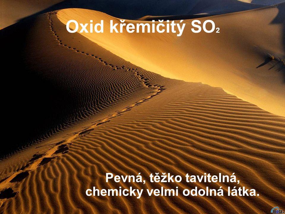 Oxid křemičitý SO 2 Pevná, těžko tavitelná, chemicky velmi odolná látka.